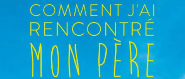 COMMENT J'AI RENCONTRÉ MON PÈRE (2017)